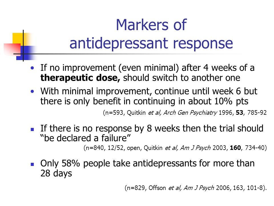 Markers of antidepressant response If no improvement (even minimal) after 4 weeks of a therapeutic dose, should switch to another one With minimal improvement, continue until week 6 but there is only benefit in continuing in about 10% pts (n=593, Quitkin et al, Arch Gen Psychiatry 1996, 53, 785-92 If there is no response by 8 weeks then the trial should be declared a failure (n=840, 12/52, open, Quitkin et al, Am J Psych 2003, 160, 734-40) Only 58% people take antidepressants for more than 28 days (n=829, Offson et al, Am J Psych 2006, 163, 101-8).