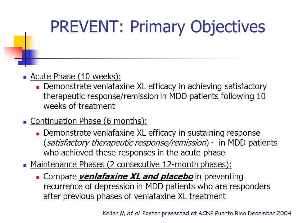 PREVENT: Primary Objectives Acute Phase (10 weeks): Demonstrate venlafaxine XL efficacy in achieving satisfactory therapeutic response/remission in MDD patients following 10 weeks of treatment Continuation Phase (6 months): Demonstrate venlafaxine XL efficacy in sustaining response (satisfactory therapeutic response/remission) - in MDD patients who achieved these responses in the acute phase Maintenance Phases (2 consecutive 12-month phases): Compare venlafaxine XL and placebo in preventing recurrence of depression in MDD patients who are responders after previous phases of venlafaxine XL treatment Keller M et al Poster presented at ACNP Puerto Rico December 2004