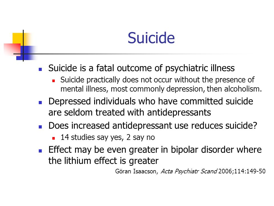 Suicide Suicide is a fatal outcome of psychiatric illness Suicide practically does not occur without the presence of mental illness, most commonly depression, then alcoholism.
