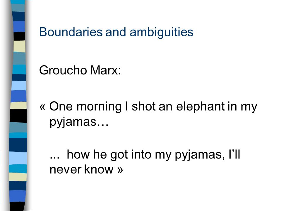 Boundaries and ambiguities Groucho Marx: « One morning I shot an elephant in my pyjamas…...