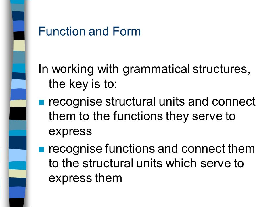 Function and Form In working with grammatical structures, the key is to: n recognise structural units and connect them to the functions they serve to express n recognise functions and connect them to the structural units which serve to express them