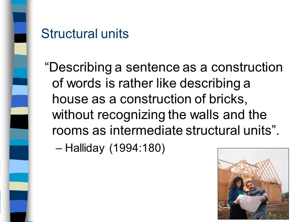 Structural units Describing a sentence as a construction of words is rather like describing a house as a construction of bricks, without recognizing the walls and the rooms as intermediate structural units.