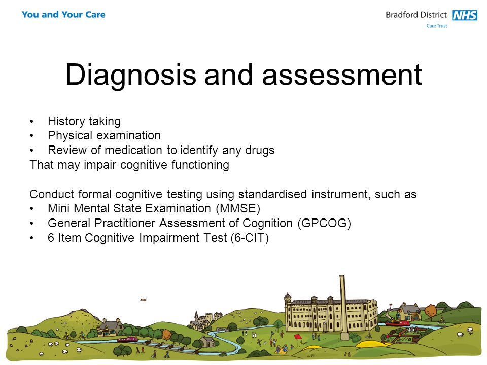 Diagnosis and assessment History taking Physical examination Review of medication to identify any drugs That may impair cognitive functioning Conduct