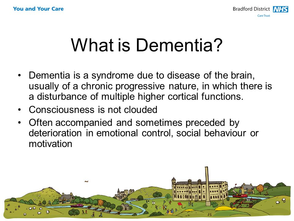 What is Dementia? Dementia is a syndrome due to disease of the brain, usually of a chronic progressive nature, in which there is a disturbance of mult