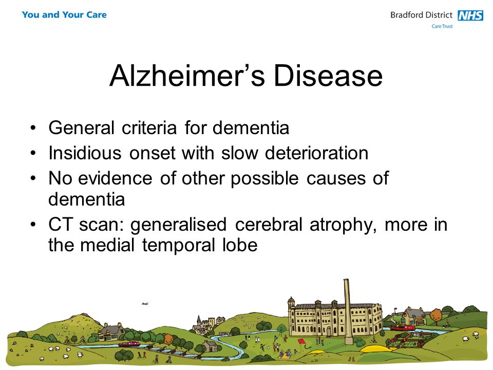 Alzheimers Disease General criteria for dementia Insidious onset with slow deterioration No evidence of other possible causes of dementia CT scan: gen