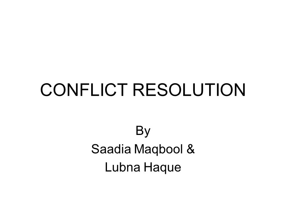 CONFLICT RESOLUTION By Saadia Maqbool & Lubna Haque