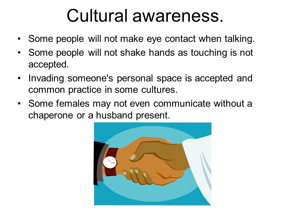 Cultural awareness. Some people will not make eye contact when talking. Some people will not shake hands as touching is not accepted. Invading someone
