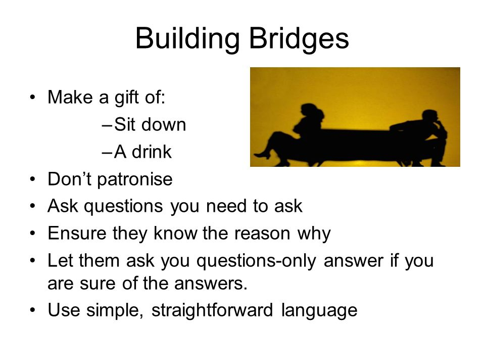 Building Bridges Make a gift of: –Sit down –A drink Dont patronise Ask questions you need to ask Ensure they know the reason why Let them ask you ques