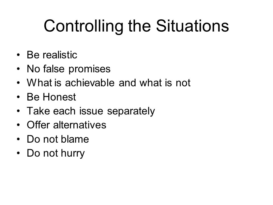 Controlling the Situations Be realistic No false promises What is achievable and what is not Be Honest Take each issue separately Offer alternatives Do not blame Do not hurry