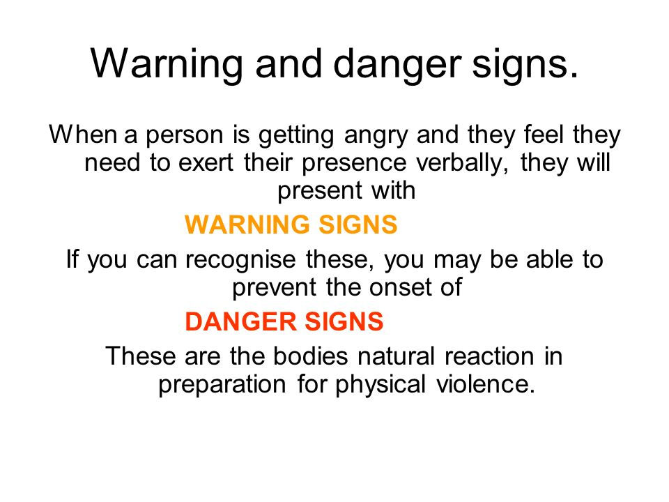 Warning and danger signs. When a person is getting angry and they feel they need to exert their presence verbally, they will present with WARNING SIGN
