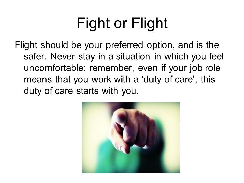 Fight or Flight Flight should be your preferred option, and is the safer.