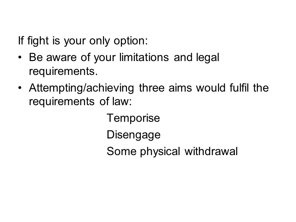 If fight is your only option: Be aware of your limitations and legal requirements.