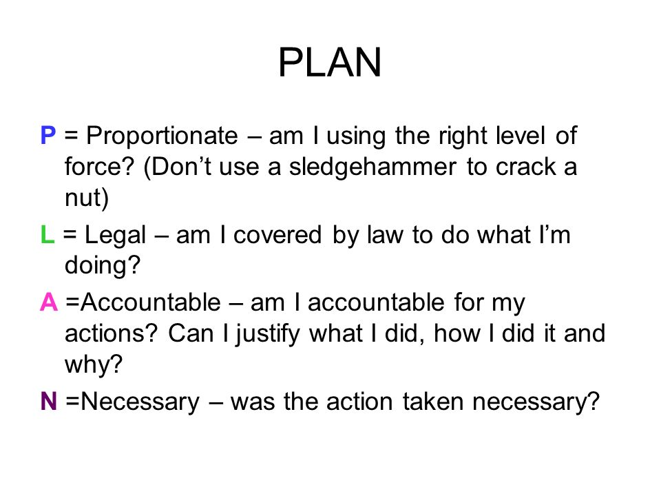 PLAN P = Proportionate – am I using the right level of force? (Dont use a sledgehammer to crack a nut) L = Legal – am I covered by law to do what Im d