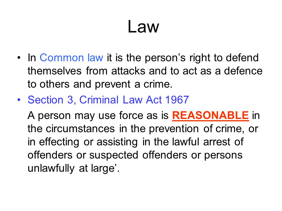 Law In Common law it is the persons right to defend themselves from attacks and to act as a defence to others and prevent a crime.