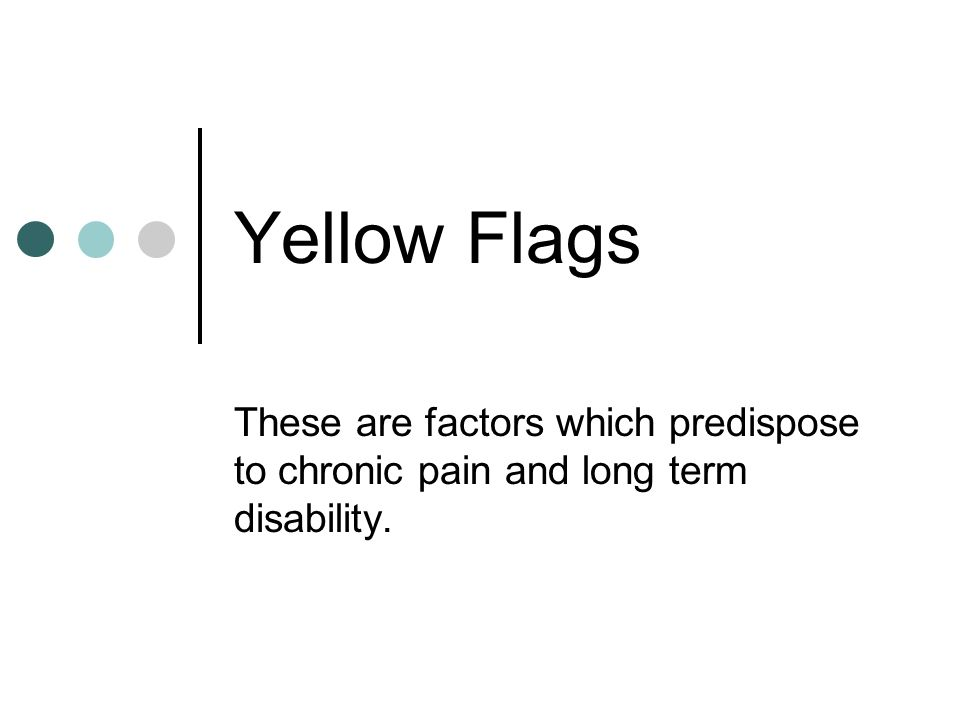 Yellow Flags These are factors which predispose to chronic pain and long term disability.