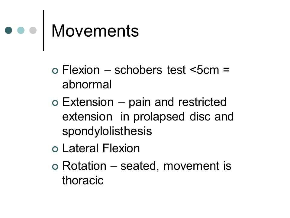 Movements Flexion – schobers test <5cm = abnormal Extension – pain and restricted extension in prolapsed disc and spondylolisthesis Lateral Flexion Ro