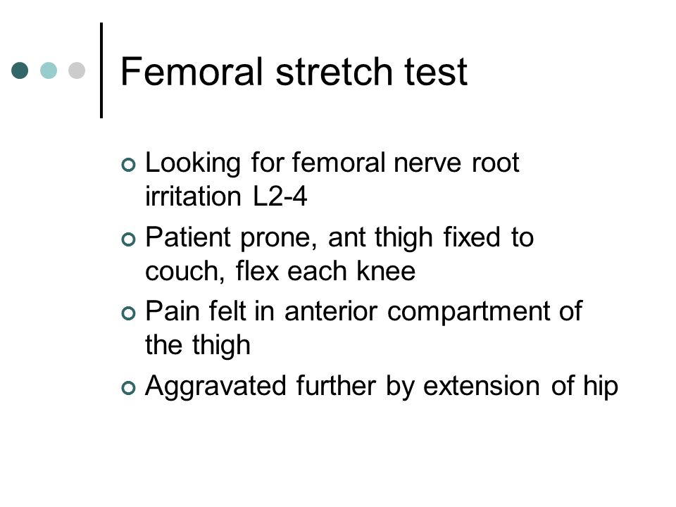 Femoral stretch test Looking for femoral nerve root irritation L2-4 Patient prone, ant thigh fixed to couch, flex each knee Pain felt in anterior comp