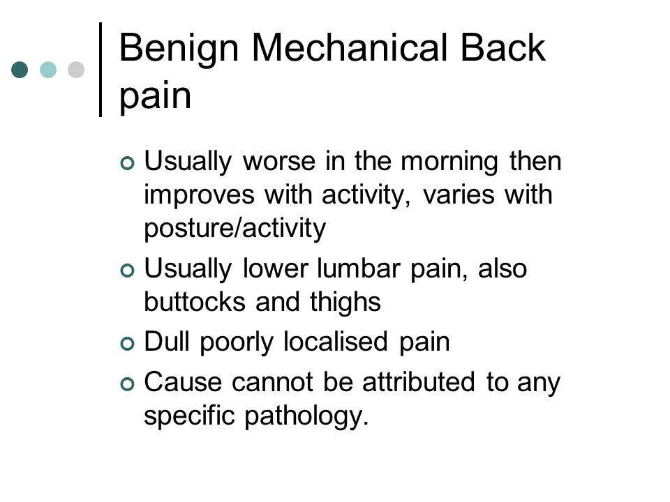 Benign Mechanical Back pain Usually worse in the morning then improves with activity, varies with posture/activity Usually lower lumbar pain, also but