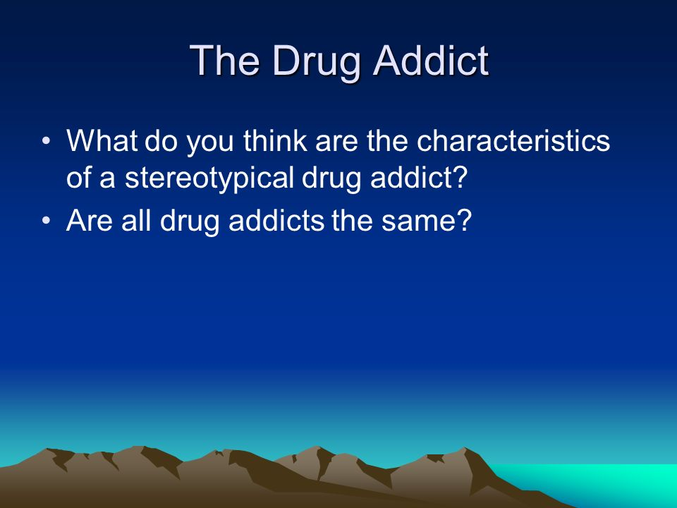 The Drug Addict What do you think are the characteristics of a stereotypical drug addict.