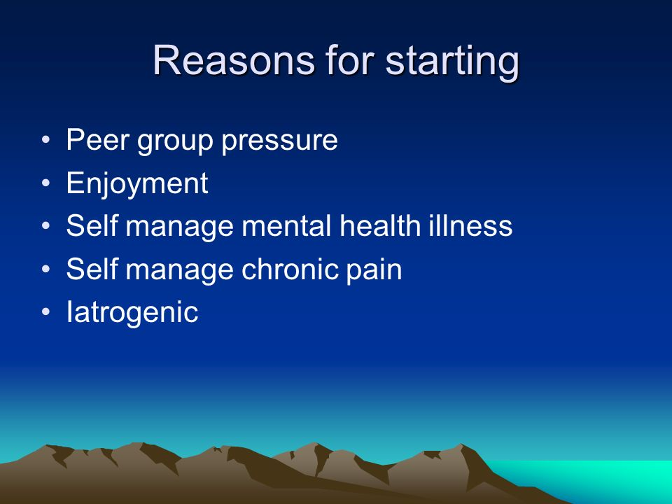 Reasons for starting Peer group pressure Enjoyment Self manage mental health illness Self manage chronic pain Iatrogenic