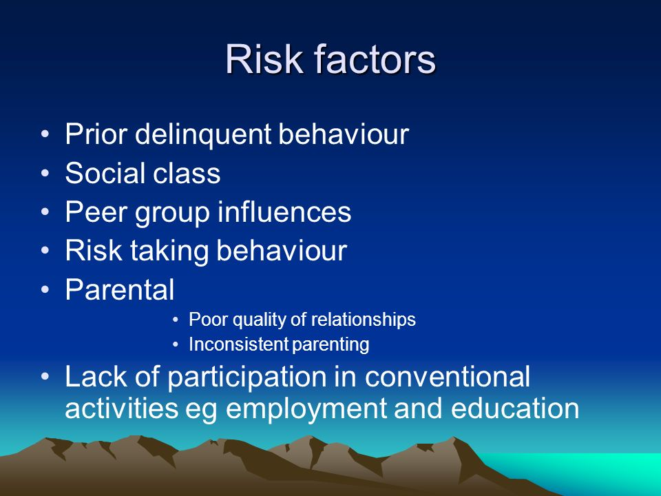 Risk factors Prior delinquent behaviour Social class Peer group influences Risk taking behaviour Parental Poor quality of relationships Inconsistent parenting Lack of participation in conventional activities eg employment and education