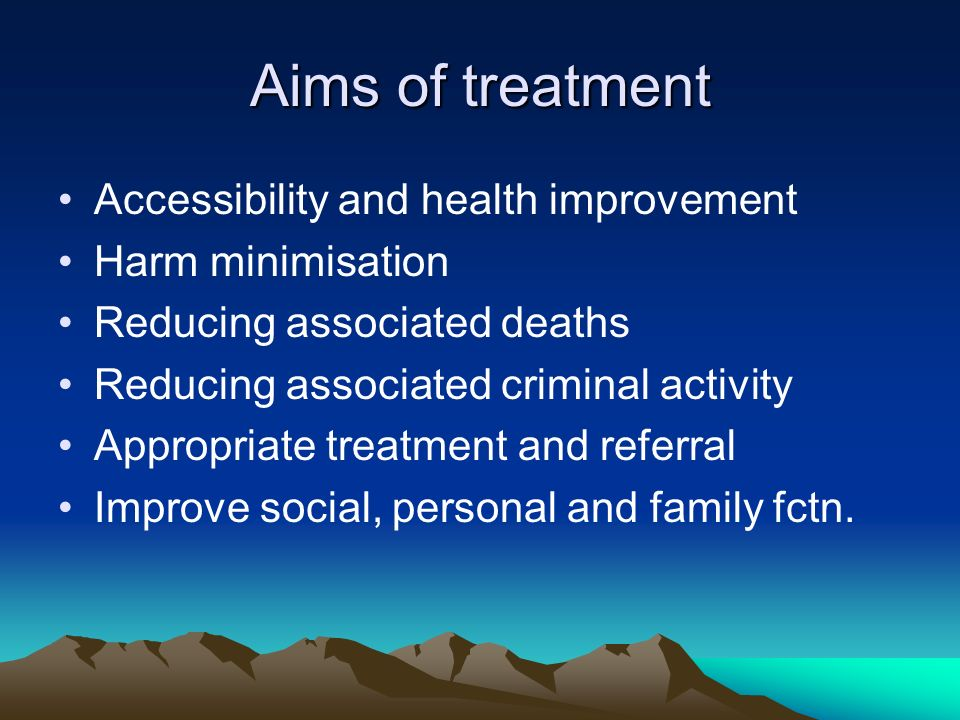 Aims of treatment Accessibility and health improvement Harm minimisation Reducing associated deaths Reducing associated criminal activity Appropriate treatment and referral Improve social, personal and family fctn.