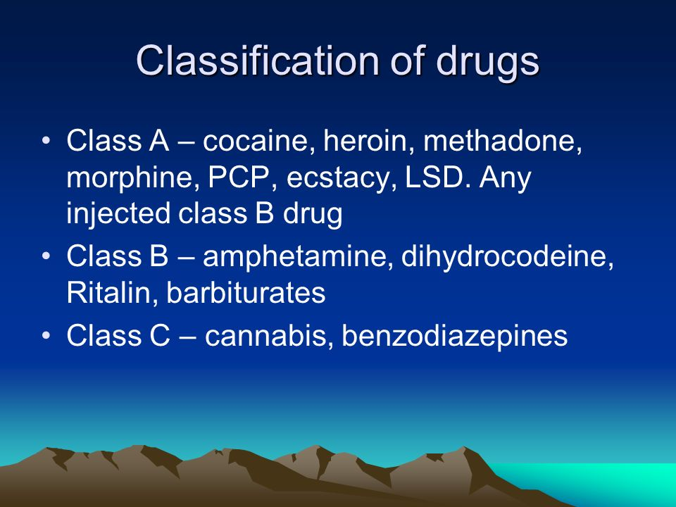 Classification of drugs Class A – cocaine, heroin, methadone, morphine, PCP, ecstacy, LSD.