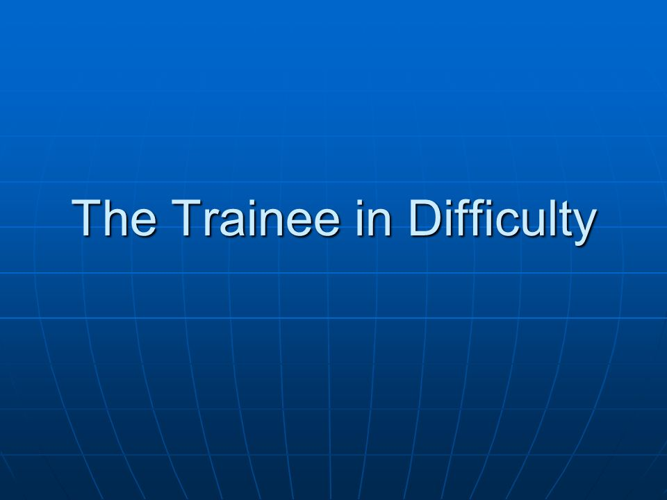 The Trainee in Difficulty