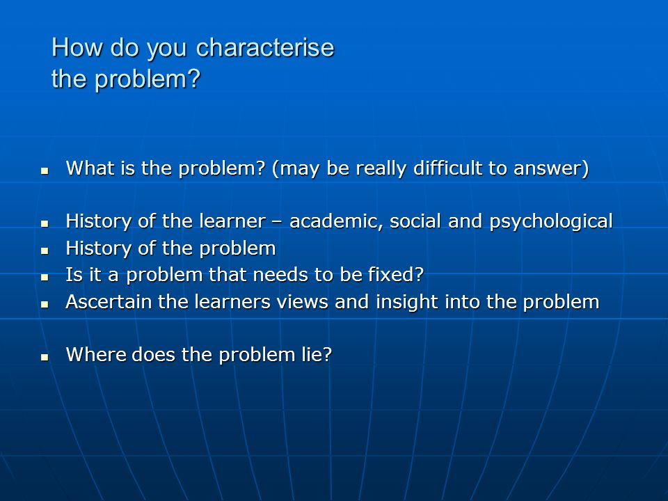 How do you characterise the problem? What is the problem? (may be really difficult to answer) What is the problem? (may be really difficult to answer)