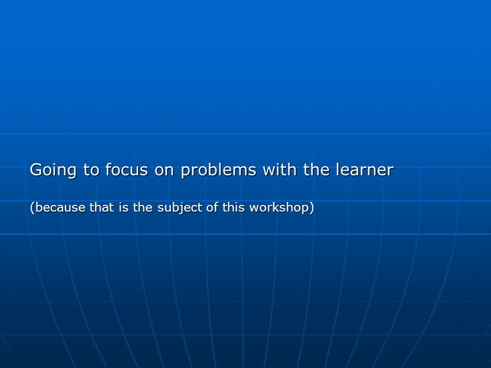 Going to focus on problems with the learner (because that is the subject of this workshop)
