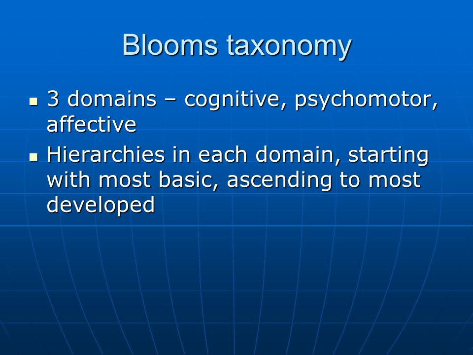 Blooms taxonomy 3 domains – cognitive, psychomotor, affective 3 domains – cognitive, psychomotor, affective Hierarchies in each domain, starting with