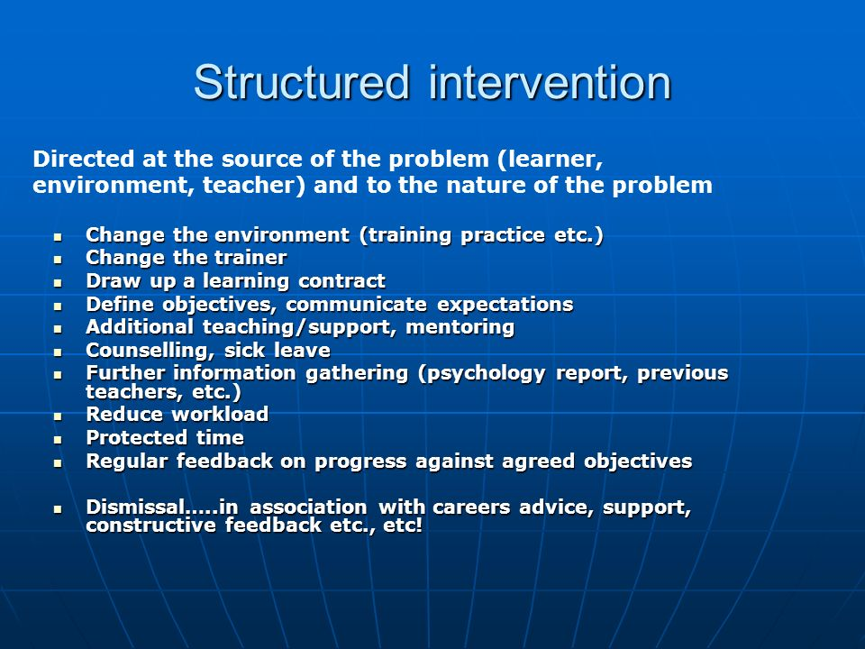 Structured intervention Change the environment (training practice etc.) Change the environment (training practice etc.) Change the trainer Change the trainer Draw up a learning contract Draw up a learning contract Define objectives, communicate expectations Define objectives, communicate expectations Additional teaching/support, mentoring Additional teaching/support, mentoring Counselling, sick leave Counselling, sick leave Further information gathering (psychology report, previous teachers, etc.) Further information gathering (psychology report, previous teachers, etc.) Reduce workload Reduce workload Protected time Protected time Regular feedback on progress against agreed objectives Regular feedback on progress against agreed objectives Dismissal…..in association with careers advice, support, constructive feedback etc., etc.