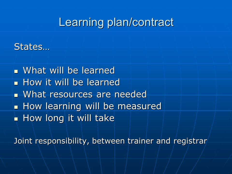 Learning plan/contract States… What will be learned What will be learned How it will be learned How it will be learned What resources are needed What resources are needed How learning will be measured How learning will be measured How long it will take How long it will take Joint responsibility, between trainer and registrar