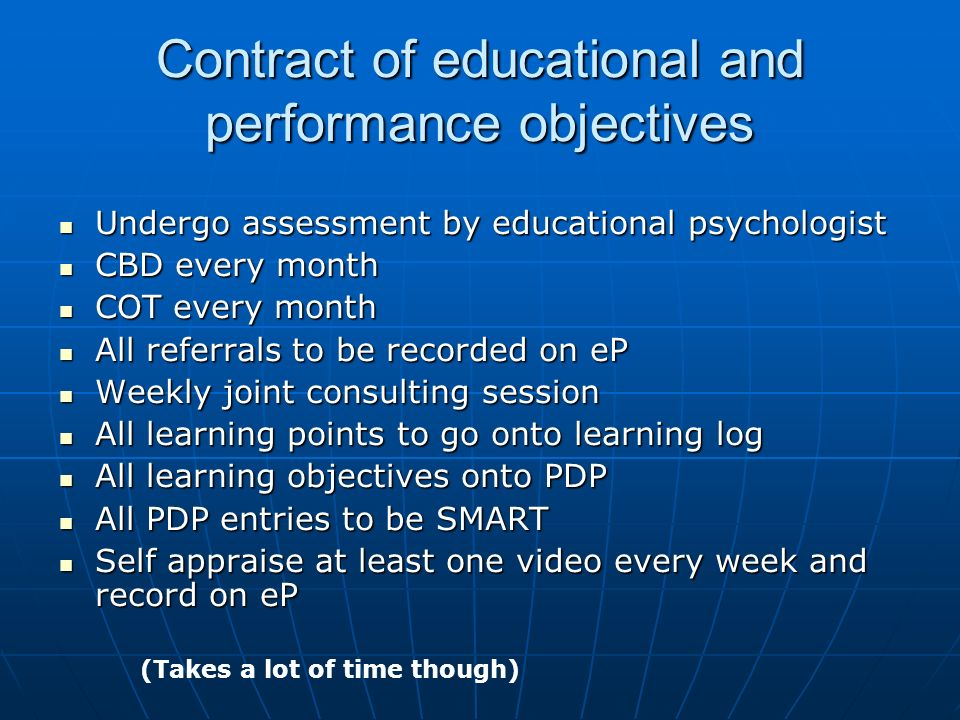 Contract of educational and performance objectives Undergo assessment by educational psychologist Undergo assessment by educational psychologist CBD every month CBD every month COT every month COT every month All referrals to be recorded on eP All referrals to be recorded on eP Weekly joint consulting session Weekly joint consulting session All learning points to go onto learning log All learning points to go onto learning log All learning objectives onto PDP All learning objectives onto PDP All PDP entries to be SMART All PDP entries to be SMART Self appraise at least one video every week and record on eP Self appraise at least one video every week and record on eP (Takes a lot of time though)