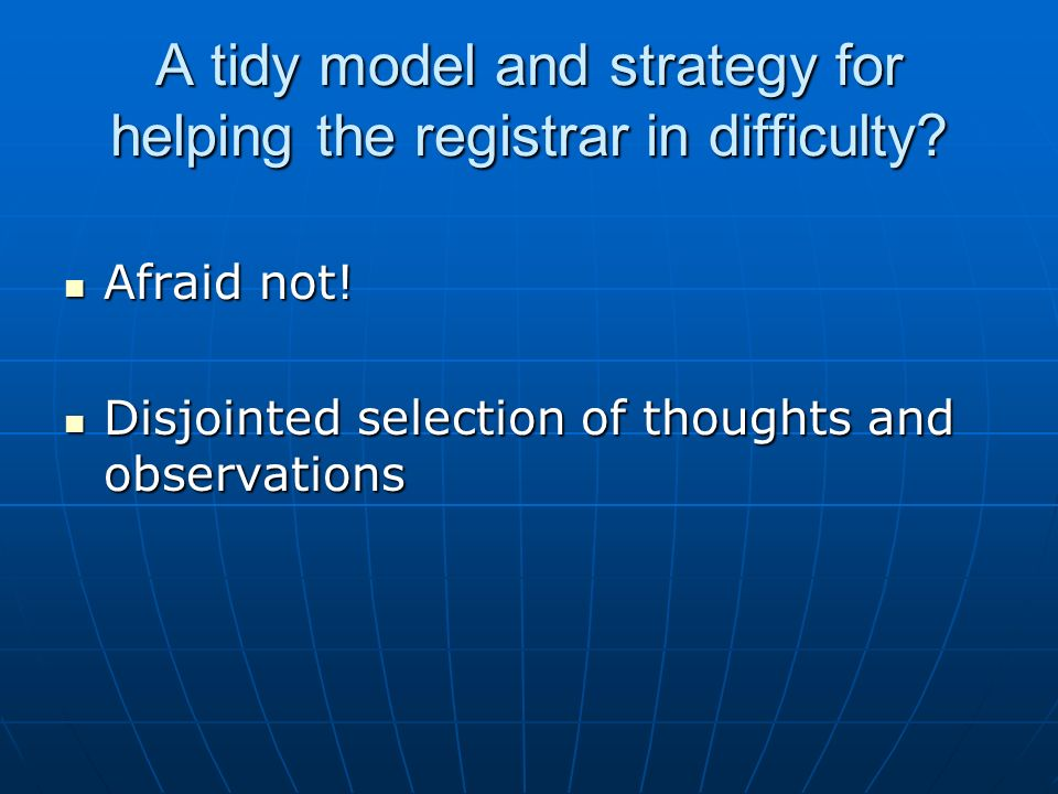 A tidy model and strategy for helping the registrar in difficulty? Afraid not! Afraid not! Disjointed selection of thoughts and observations Disjointe
