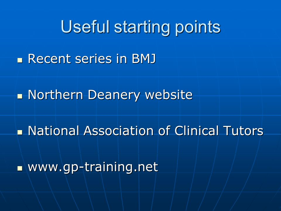 Useful starting points Recent series in BMJ Recent series in BMJ Northern Deanery website Northern Deanery website National Association of Clinical Tu