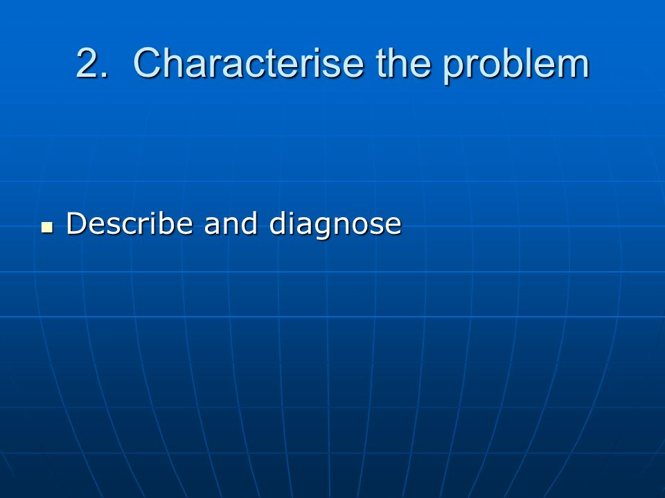 2. Characterise the problem Describe and diagnose Describe and diagnose