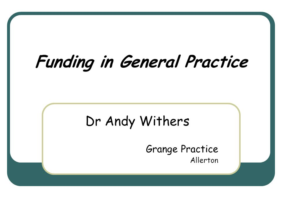 Funding in General Practice Dr Andy Withers Grange Practice Allerton