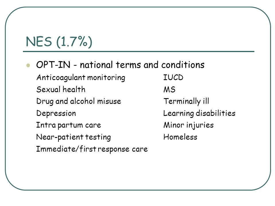 NES (1.7%) OPT-IN - national terms and conditions Anticoagulant monitoringIUCD Sexual healthMS Drug and alcohol misuse Terminally ill DepressionLearning disabilities Intra partum careMinor injuries Near-patient testingHomeless Immediate/first response care