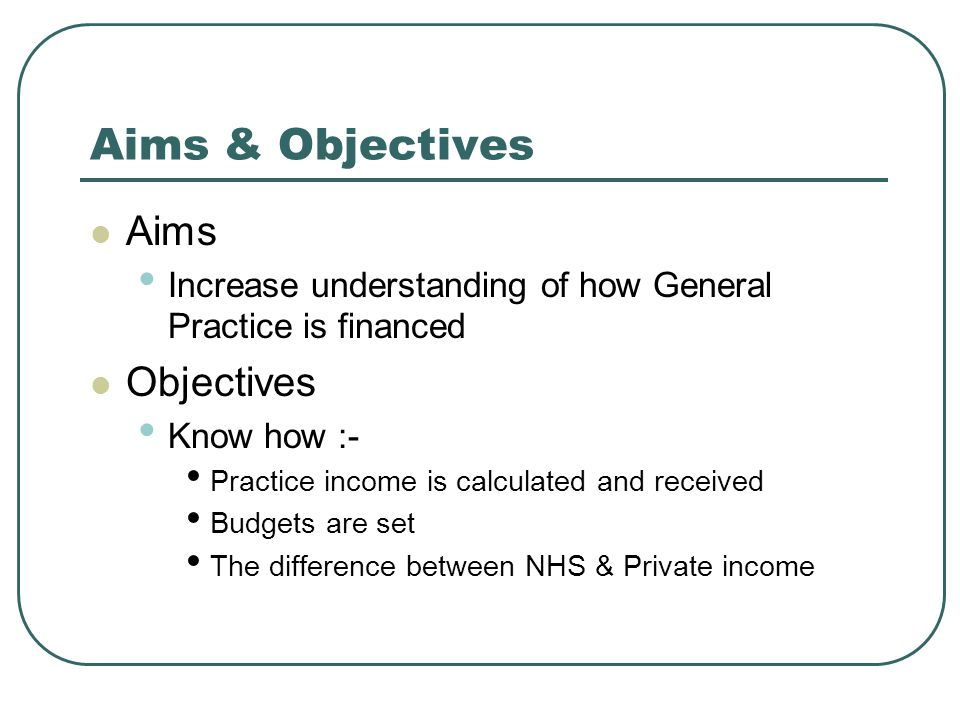 Aims & Objectives Aims Increase understanding of how General Practice is financed Objectives Know how :- Practice income is calculated and received Budgets are set The difference between NHS & Private income