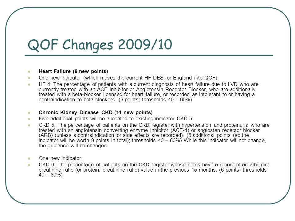 QOF Changes 2009/10 Heart Failure (9 new points) One new indicator (which moves the current HF DES for England into QOF): HF 4: The percentage of patients with a current diagnosis of heart failure due to LVD who are currently treated with an ACE inhibitor or Angiotensin Receptor Blocker, who are additionally treated with a beta-blocker licensed for heart failure, or recorded as intolerant to or having a contraindication to beta-blockers.