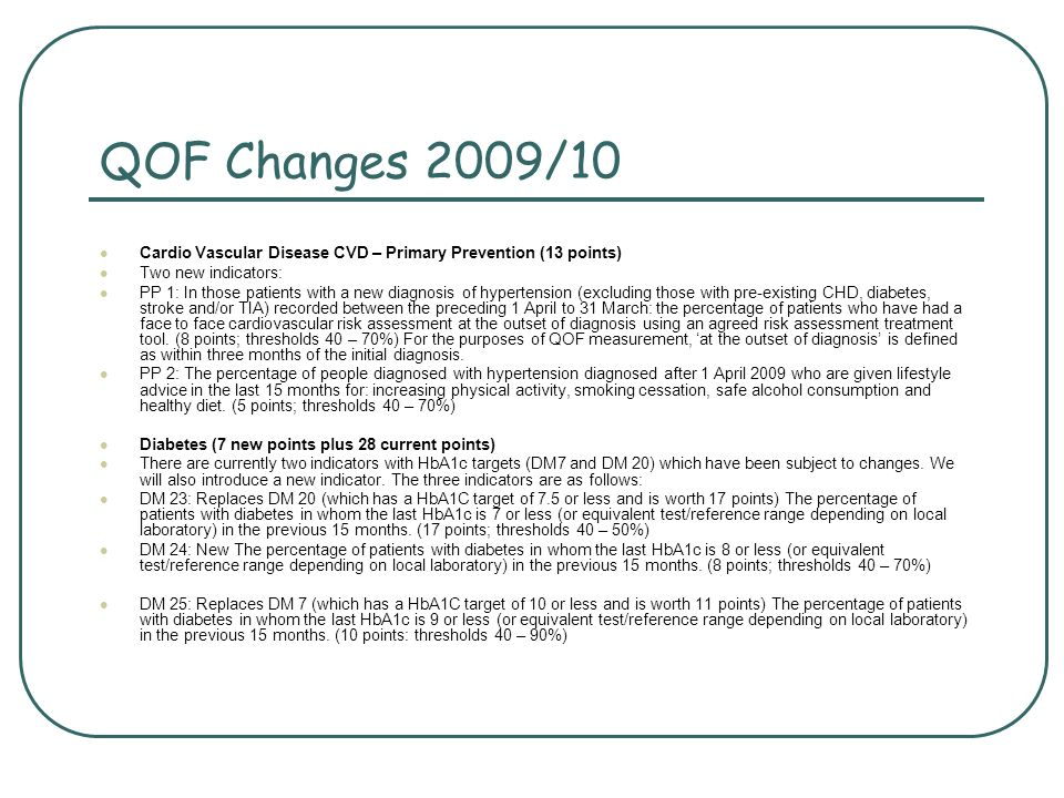 QOF Changes 2009/10 Cardio Vascular Disease CVD – Primary Prevention (13 points) Two new indicators: PP 1: In those patients with a new diagnosis of hypertension (excluding those with pre-existing CHD, diabetes, stroke and/or TIA) recorded between the preceding 1 April to 31 March: the percentage of patients who have had a face to face cardiovascular risk assessment at the outset of diagnosis using an agreed risk assessment treatment tool.