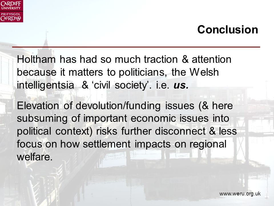 www.weru.org.uk Conclusion Holtham has had so much traction & attention because it matters to politicians, the Welsh intelligentsia & civil society.