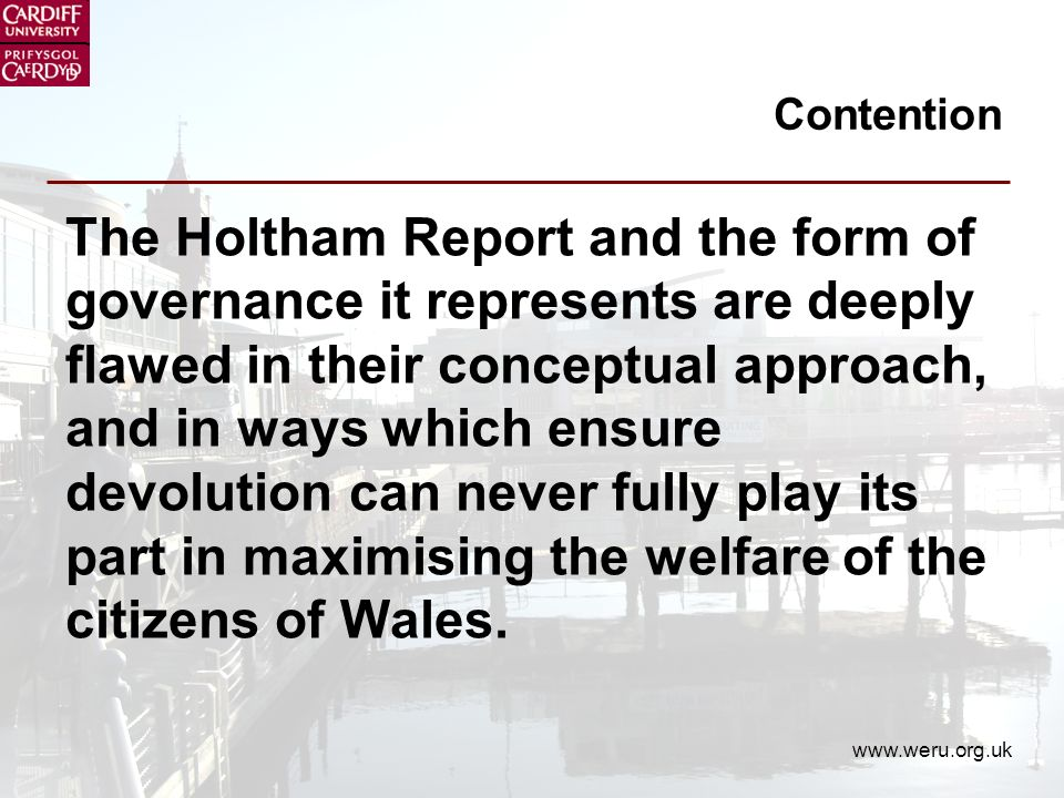 www.weru.org.uk Contention The Holtham Report and the form of governance it represents are deeply flawed in their conceptual approach, and in ways which ensure devolution can never fully play its part in maximising the welfare of the citizens of Wales.