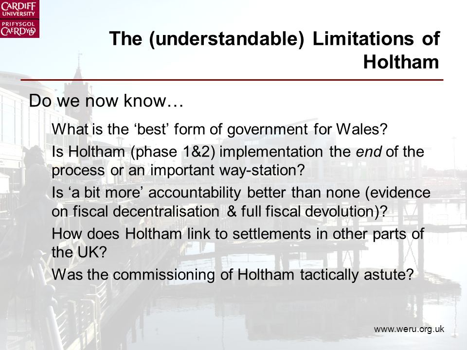 www.weru.org.uk The (understandable) Limitations of Holtham Do we now know… What is the best form of government for Wales.