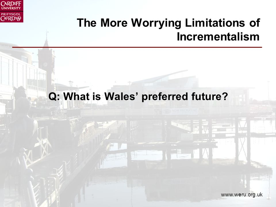 www.weru.org.uk The More Worrying Limitations of Incrementalism Q: What is Wales preferred future