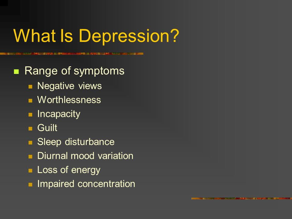What Is Depression? Depressive disorder Pervasive Persistent Wide range of symptoms