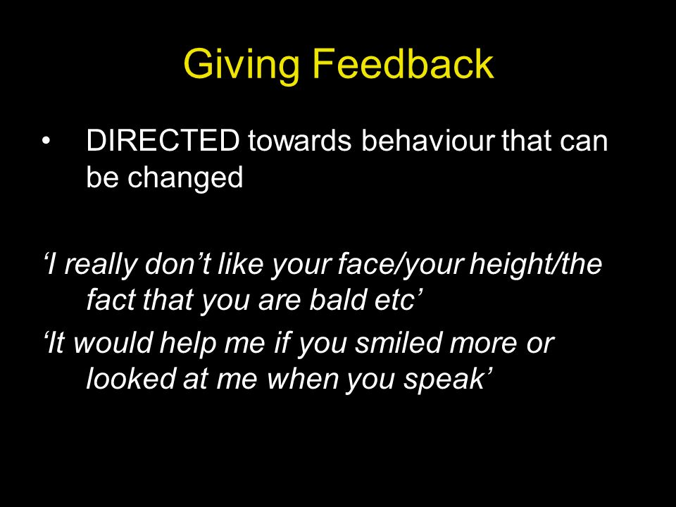 Giving Feedback DIRECTED towards behaviour that can be changed I really dont like your face/your height/the fact that you are bald etc It would help m