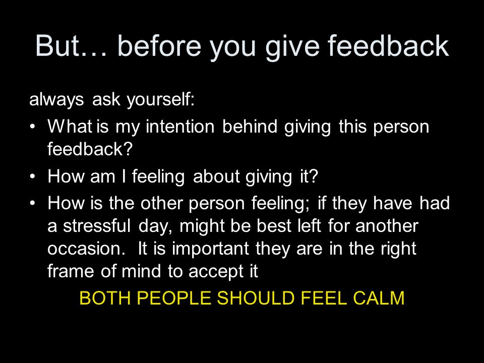 But… before you give feedback always ask yourself: What is my intention behind giving this person feedback? How am I feeling about giving it? How is t