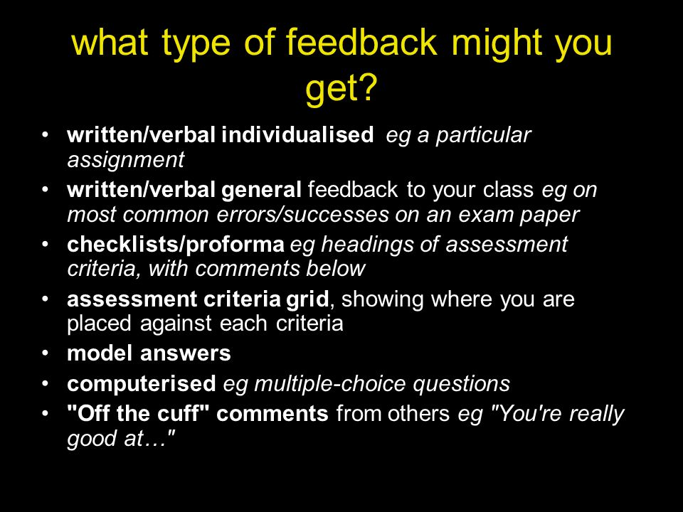 what type of feedback might you get? written/verbal individualised eg a particular assignment written/verbal general feedback to your class eg on most